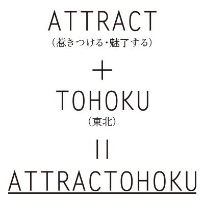 ATTRACT(惹きつける・魅了する) + TOHOKU(東北) = ATTRACTOHOKU